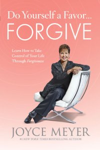 Do Yourself a Favor ... Forgive, Joyce Meyer